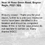 Enquiry closed : Thank you for your report, further to a previous inspection works have been identified in this location and should be completed today. If this is not the case please do not hesitate to contact us. Many thanks WSCC-98 Rose Green Road, Bognor Regis, PO21 3EQ