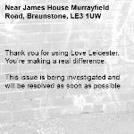 . Thank you for using Love Leicester. You're making a real difference.  This issue is being investigated and will be resolved as soon as possible  -James House Murrayfield Road, Braunstone, LE3 1UW