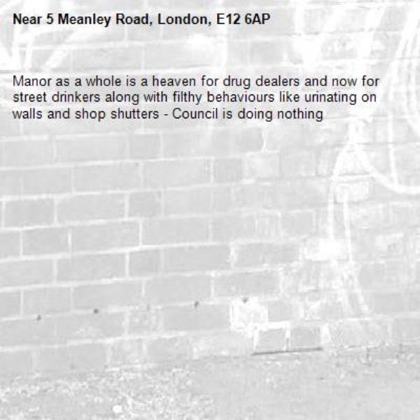 Manor as a whole is a heaven for drug dealers and now for street drinkers along with filthy behaviours like urinating on walls and shop shutters - Council is doing nothing -5 Meanley Road, London, E12 6AP