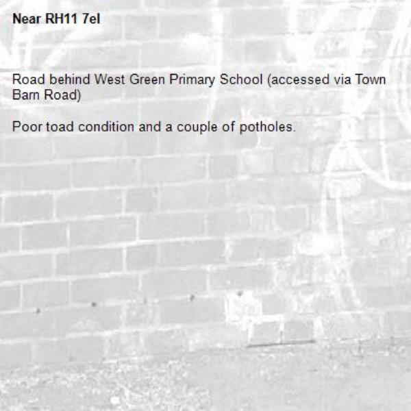 Road behind West Green Primary School (accessed via Town Barn Road)   Poor toad condition and a couple of potholes. -RH11 7el