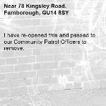 I have re-opened this and passed to our Community Patrol Officers to remove. -78 Kingsley Road, Farnborough, GU14 8SY