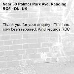Thank you for your enquiry - This has now been repaired. Kind regards RBC  -39 Palmer Park Ave, Reading RG6 1DN, UK