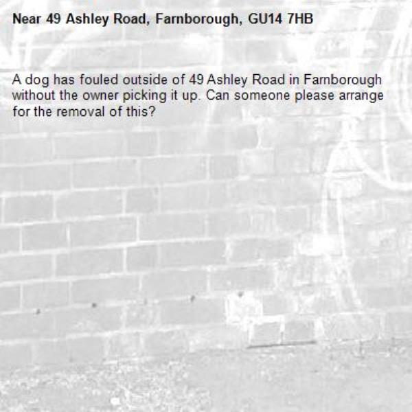 A dog has fouled outside of 49 Ashley Road in Farnborough without the owner picking it up. Can someone please arrange for the removal of this?-49 Ashley Road, Farnborough, GU14 7HB