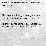 This issue is being investigated and will be resolved as soon as possible.  Thank you for using Love Leicester. You're making a real difference. -94 Adderley Road, Leicester, LE2 1WB