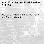 We have removed the fly-tip. Thank you for reporting it.-153 Colegrave Road, London, E15 1EA