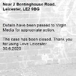 Details have been passed to Virgin Media for appropriate action.   The case has been closed. Thank you for using Love Leicester  30.6.2020-2 Bentinghouse Road, Leicester, LE2 9BG