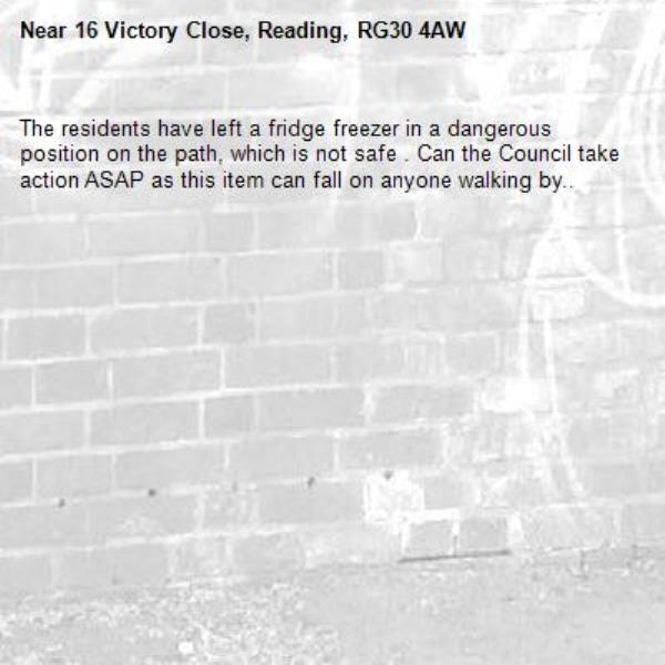 The residents have left a fridge freezer in a dangerous position on the path, which is not safe . Can the Council take action ASAP as this item can fall on anyone walking by.. -16 Victory Close, Reading, RG30 4AW