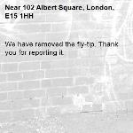 We have removed the fly-tip. Thank you for reporting it.-102 Albert Square, London, E15 1HH