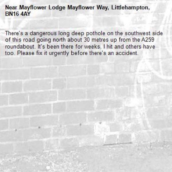 There's a dangerous long deep pothole on the southwest side of this road going north about 30 metres up from the A259 roundabout. It's been there for weeks. I hit and others have too. Please fix it urgently before there's an accident.-Mayflower Lodge Mayflower Way, Littlehampton, BN16 4AY
