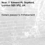 Details passed to Enforcement-77 Edward Pl, Deptford, London SE8 5PZ, UK