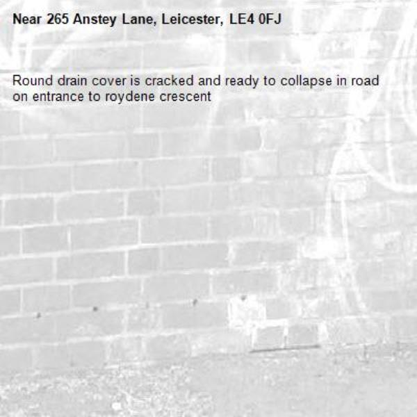 Round drain cover is cracked and ready to collapse in road on entrance to roydene crescent -265 Anstey Lane, Leicester, LE4 0FJ