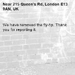 We have removed the fly-tip. Thank you for reporting it.-215 Queen's Rd, London E13 9AN, UK