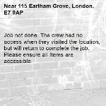 Job not done. The crew had no access when they visited the location, but will return to complete the job. Please ensure all Items are accessible.-115 Earlham Grove, London, E7 9AP