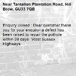 Enquiry closed : Dear customer thank you for your enquiry- a defect has been raised to repair the pothole within 28 days- West Sussex Highways-Tantallon Plantation Road, Hill Brow, GU33 7QB