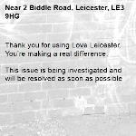 Thank you for using Love Leicester. You're making a real difference.  This issue is being investigated and will be resolved as soon as possible -2 Biddle Road, Leicester, LE3 9HG