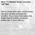 We've closed this case. Unfortunately we were not able to locate the problem. If you have information that might lead to a better resolution please get in touch with us.-115 Sturdee Road, Leicester, LE2 9ED