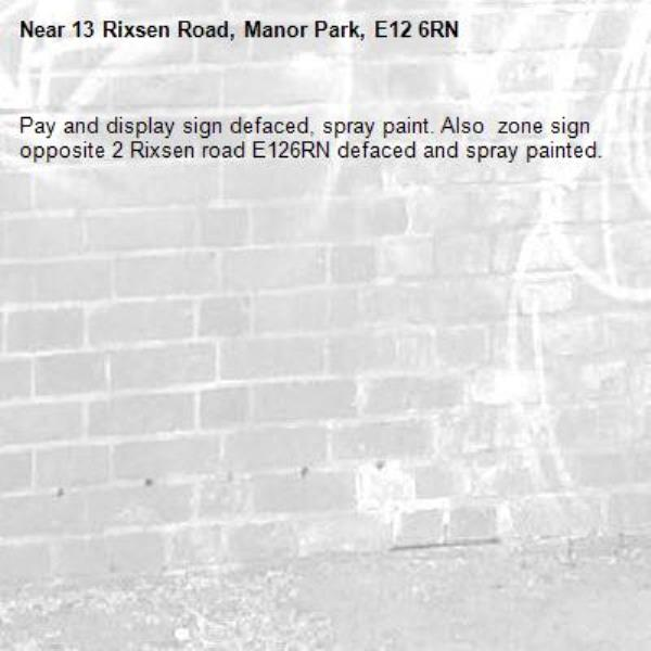 Pay and display sign defaced, spray paint. Also  zone sign opposite 2 Rixsen road E126RN defaced and spray painted. -13 Rixsen Road, Manor Park, E12 6RN