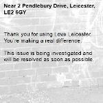Thank you for using Love Leicester. You're making a real difference.  This issue is being investigated and will be resolved as soon as possible.  -2 Pendlebury Drive, Leicester, LE2 6GY