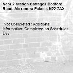 Not Completed : Additional information: Completed on Scheduled Day -2 Station Cottages Bedford Road, Alexandra Palace, N22 7AX