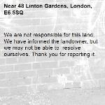 We are not responsible for this land. We have informed the landowner, but we may not be able to  resolve ourselves. Thank you for reporting it.-48 Linton Gardens, London, E6 5SQ