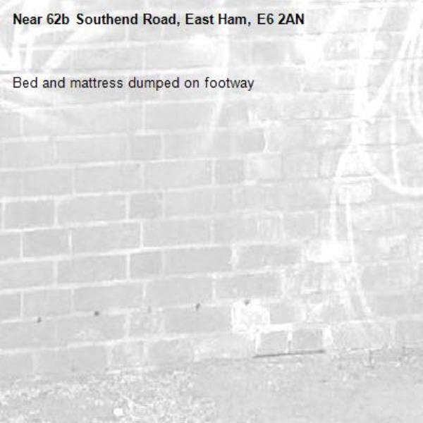 Bed and mattress dumped on footway -62b Southend Road, East Ham, E6 2AN