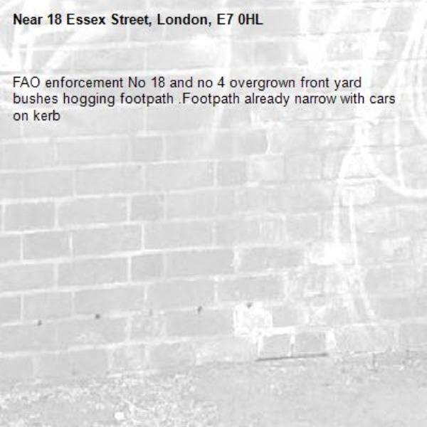 FAO enforcement No 18 and no 4 overgrown front yard bushes hogging footpath .Footpath already narrow with cars on kerb-18 Essex Street, London, E7 0HL
