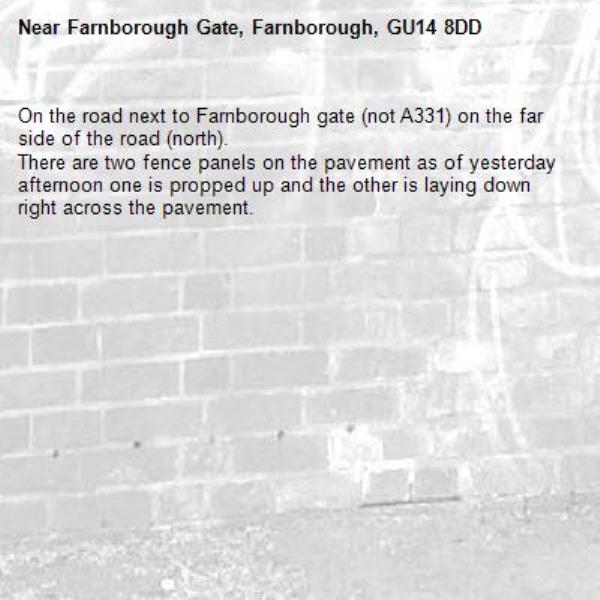 On the road next to Farnborough gate (not A331) on the far side of the road (north). There are two fence panels on the pavement as of yesterday afternoon one is propped up and the other is laying down right across the pavement.-Farnborough Gate, Farnborough, GU14 8DD