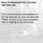 This issue is being investigated and will be resolved as soon as possible. Thank you for using Love Leicester. You're making a real difference. -38 Westleigh Rd, Leicester LE3 0HH, UK