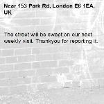The street will be swept on our next weekly visit. Thankyou for reporting it.-153 Park Rd, London E6 1EA, UK