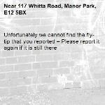 Unfortunately we cannot find the fly-tip that you reported – Please report it again if it is still there-117 Whitta Road, Manor Park, E12 5BX