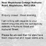 Enquiry closed : Good morning,  I am writing with regards to your recent enquiries into the carriageway defects in Nuthurst Road and Nuthurst Street.  Please be advised that the sites have been inspected and repair works arranged for all intervention level defects. These works should be carried out in due course.  -Maplehurst Cottage Nuthurst Road, Maplehurst, RH13 6RA