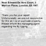 Thank you for your report. Unfortunately, we are not responsible for this as it is on a private property. Please inform the managing agent regarding the fly tipping.-Edward De Vere Court, 5 Marcon Place, London, E8 1NY