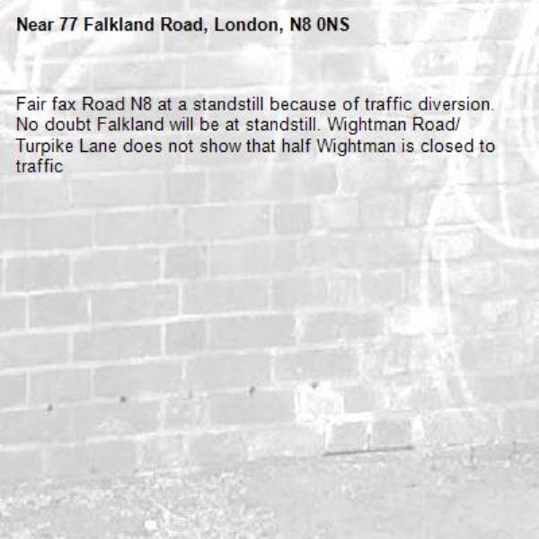 Fair fax Road N8 at a standstill because of traffic diversion. No doubt Falkland will be at standstill. Wightman Road/ Turpike Lane does not show that half Wightman is closed to traffic-77 Falkland Road, London, N8 0NS