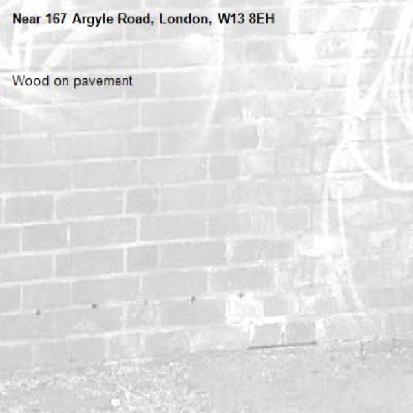 Wood on pavement -167 Argyle Road, London, W13 8EH