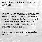 This issue has occurred on land over which Leicester City Council does not have direct authority. We are trying to resolve this matter as quickly as possible by working with the land owner to remove the waste.    Thank you for using Love Leicester 13/6/19 -2 Newport Place, Leicester, LE1 1DN