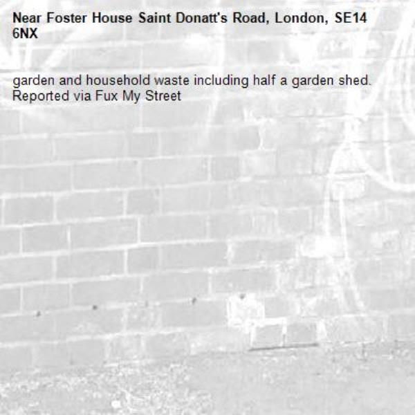 garden and household waste including half a garden shed. Reported via Fux My Street-Foster House Saint Donatt's Road, London, SE14 6NX