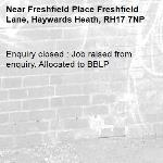 Enquiry closed : Job raised from enquiry. Allocated to BBLP-Freshfield Place Freshfield Lane, Haywards Heath, RH17 7NP