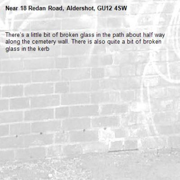 There's a little bit of broken glass in the path about half way along the cemetery wall. There is also quite a bit of broken glass in the kerb-18 Redan Road, Aldershot, GU12 4SW