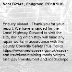 Enquiry closed : Thank you for your report. We have arranged for the Local Highway Steward to visit the site, during which they will raise any repair works in accordance with the County Councils Safety Plus Policy. https://www.westsussex.gov.uk/roads-and-travel/maintaining-roads-verges-and-pavements/road-and-roadside/potholes/  Many thanks WSCC -B2141, Chilgrove, PO18 9HS
