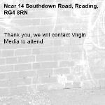 Thank you, we will contact Virgin Media to attend-14 Southdown Road, Reading, RG4 8RN