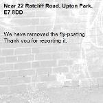 We have removed the fly-posting. Thank you for reporting it.-22 Ratcliff Road, Upton Park, E7 8DD