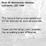 This issue is being investigated and will be resolved as soon as possible.   Thank you for using Love Leicester. You're making a real difference. -46 Winchester Avenue, Leicester, LE3 1AW