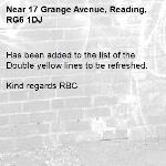 Has been added to the list of the Double yellow lines to be refreshed.  Kind regards RBC -17 Grange Avenue, Reading, RG6 1DJ