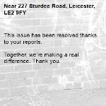 This issue has been resolved thanks to your reports.  Together, we're making a real difference. Thank you.  -227 Sturdee Road, Leicester, LE2 9FY