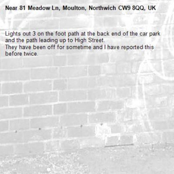 Lights out 3 on the foot path at the back end of the car park and the path leading up to High Street.  They have been off for sometime and I have reported this before twice. -81 Meadow Ln, Moulton, Northwich CW9 8QQ, UK