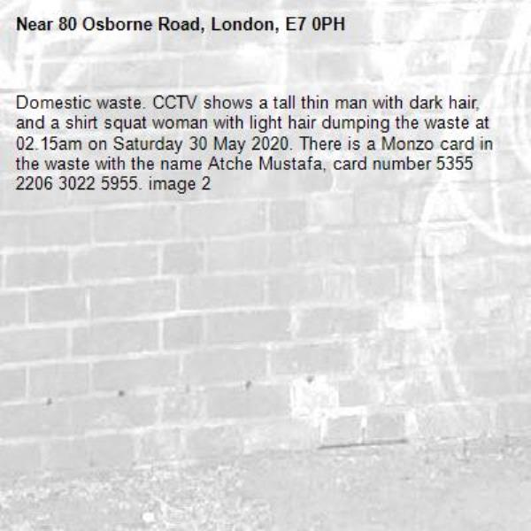 Domestic waste. CCTV shows a tall thin man with dark hair, and a shirt squat woman with light hair dumping the waste at 02.15am on Saturday 30 May 2020. There is a Monzo card in the waste with the name Atche Mustafa, card number 5355 2206 3022 5955. image 2-80 Osborne Road, London, E7 0PH