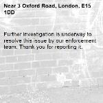 Further investigation is underway to resolve this issue by our enforcement team. Thank you for reporting it.-3 Oxford Road, London, E15 1DD