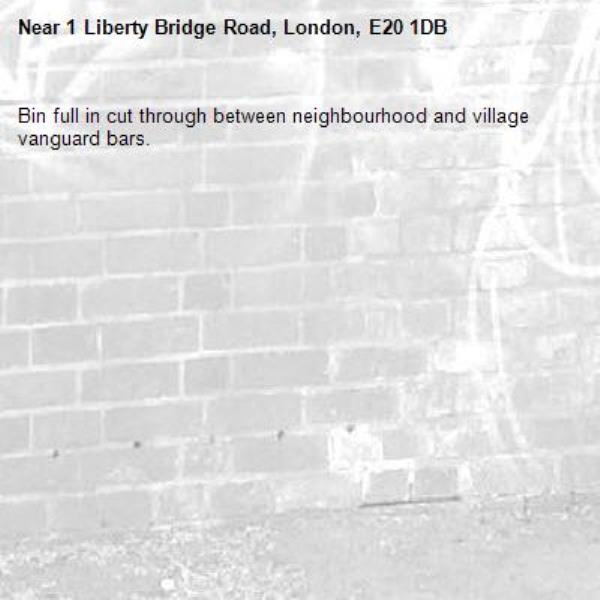 Bin full in cut through between neighbourhood and village vanguard bars.-1 Liberty Bridge Road, London, E20 1DB