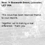 This issue has been resolved thanks to your reports.  Together, we're making a real difference. Thank you. -74 Bosworth Street, Leicester, LE3 5RA