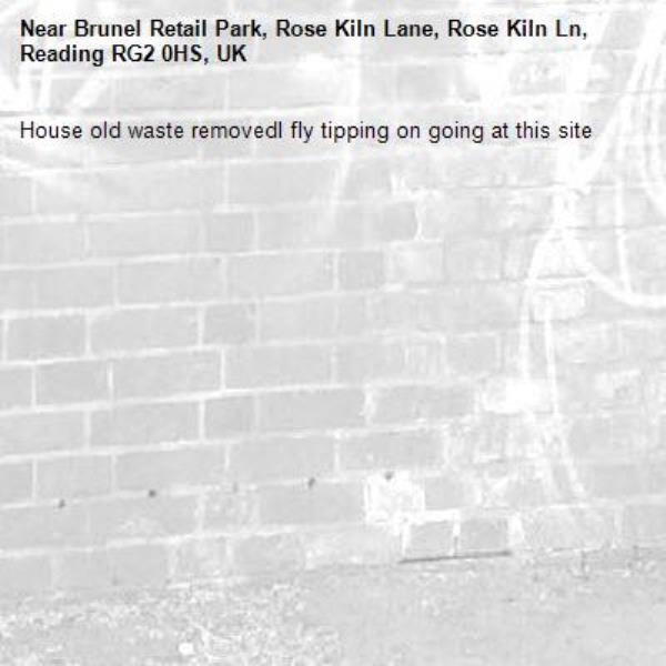 House old waste removedl fly tipping on going at this site -Brunel Retail Park, Rose Kiln Lane, Rose Kiln Ln, Reading RG2 0HS, UK